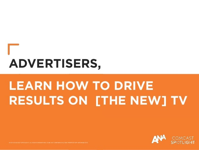 LEARN HOW TO DRIVE RESULTS ON [THE NEW] TV ADVERTISERS, © 2019 COMCAST SPOTLIGHT. ALL RIGHTS RESERVED. COMCAST CONFIDENTIA...
