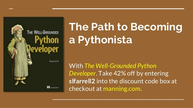 The Path to Becoming a Pythonista With The Well-Grounded Python Developer. Take 42% off by entering slfarrell2 into the di...
