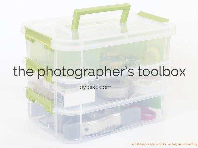 the photographer's toolbox by pixc.com eCommerce tips & tricks | www.pixc.com/blog