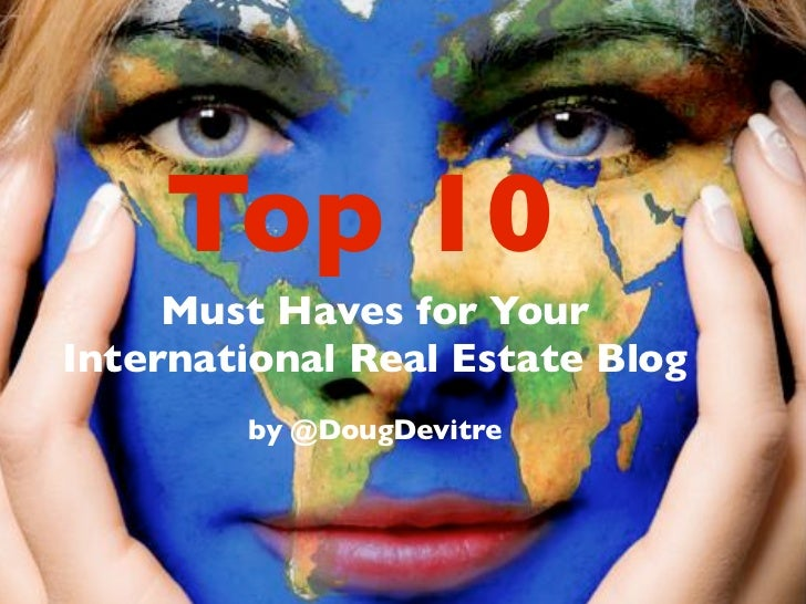 Top 10      Must Haves for Your International Real Estate Blog         by @DougDevitre