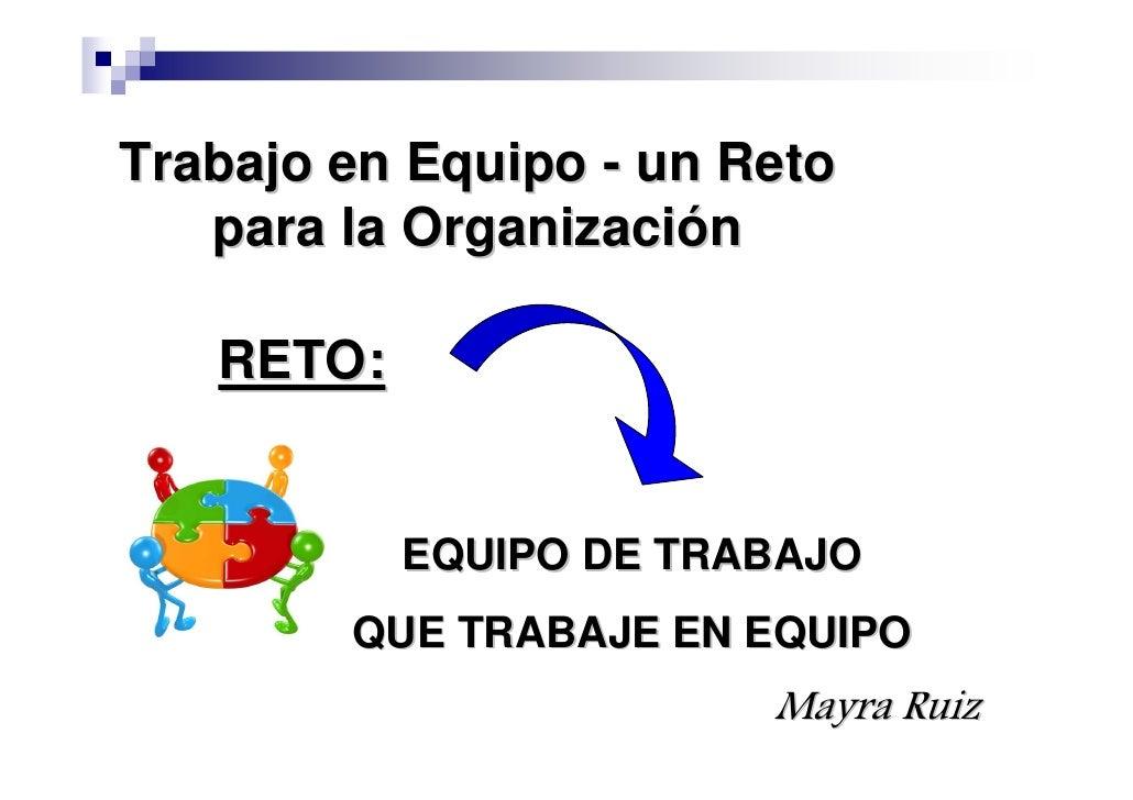 Trabajo en Equipo - un Reto    para la Organización     RETO:              EQUIPO DE TRABAJO         QUE TRABAJE EN EQUIPO...