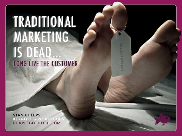 TRADITIONAL MARKETING IS DEAD… LONG LIVE THE CUSTOMER STAN PHELPS