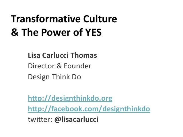 Transformative Culture& The Power of YES   Lisa Carlucci Thomas   Director & Founder   Design Think Do   http://designthin...