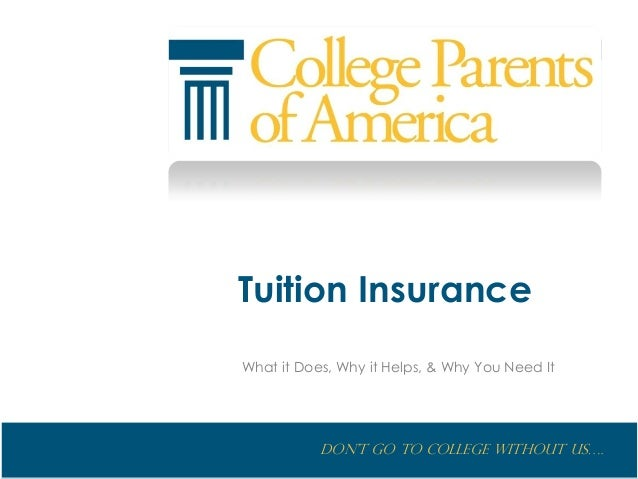 Don't go to College without us…. Tuition Insurance What it Does, Why it Helps, & Why You Need It