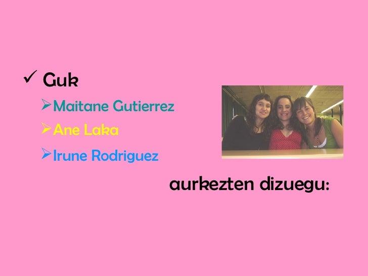 <ul><li>Guk   </li></ul><ul><ul><li>Maitane Gutierrez </li></ul></ul><ul><ul><li>Ane Laka </li></ul></ul><ul><ul><li>Irune...