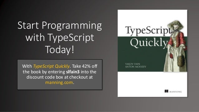 Start Programming with TypeScript Today! With TypeScript Quickly. Take 42% off the book by entering slfain3 into the disco...