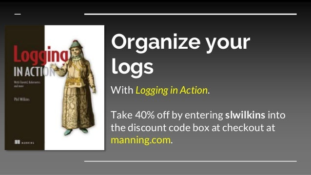 Organize your logs With Logging in Action. Take 40% off by entering slwilkins into the discount code box at checkout at ma...