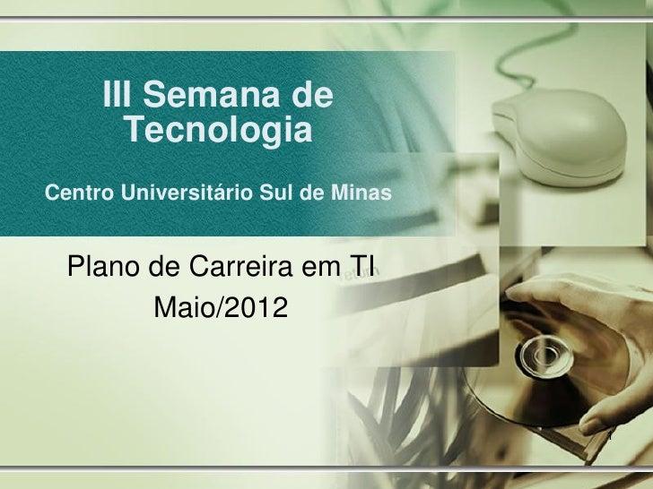 III Semana de       TecnologiaCentro Universitário Sul de Minas  Plano de Carreira em TI        Maio/2012                 ...