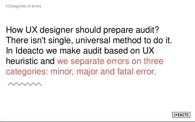 How UX designer should prepare audit? There isn't single, universal method to do it. In Ideacto we make audit based on UX ...
