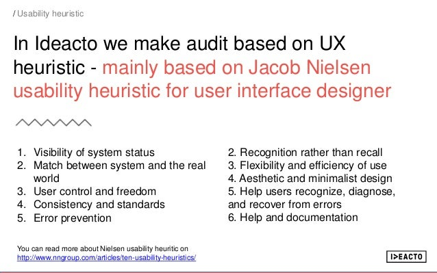 In Ideacto we make audit based on UX heuristic - mainly based on Jacob Nielsen usability heuristic for user interface desi...