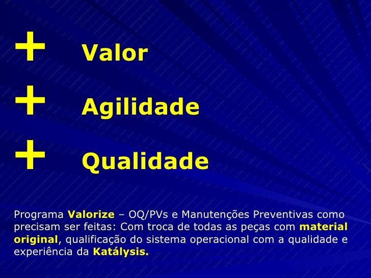+  Valor +  Agilidade +  Qualidade Programa  Valorize  – OQ/PVs e Manutenções Preventivas como precisam ser feitas: Com tr...