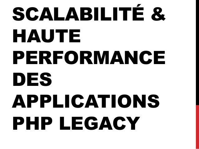 SCALABILITÉ & HAUTE PERFORMANCE DES APPLICATIONS PHP LEGACY