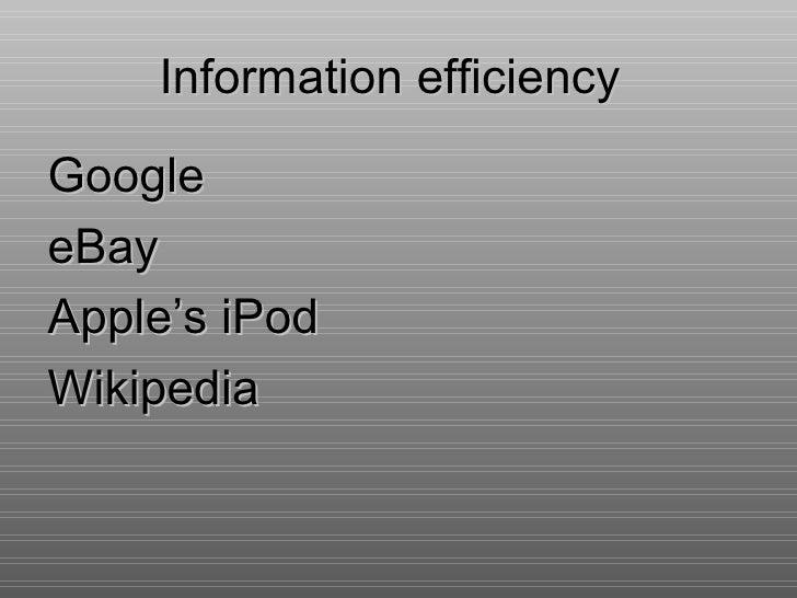 Information efficiency <ul><li>Google </li></ul><ul><li>eBay </li></ul><ul><li>Apple's iPod </li></ul><ul><li>Wikipedia </...