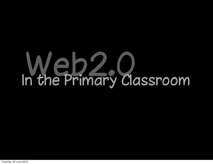 Web2.0                 In the Primary Classroom     Tuesday, 22 June 2010