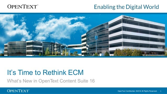 OpenText Confidential. ©2016 All Rights Reserved. 1 It's Time to Rethink ECM What's New in OpenText Content Suite 16
