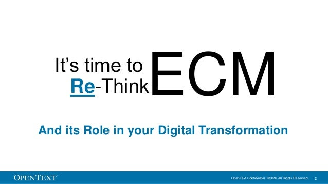 OpenText Confidential. ©2016 All Rights Reserved. 2 It's time to Re-ThinkECM And its Role in your Digital Transformation