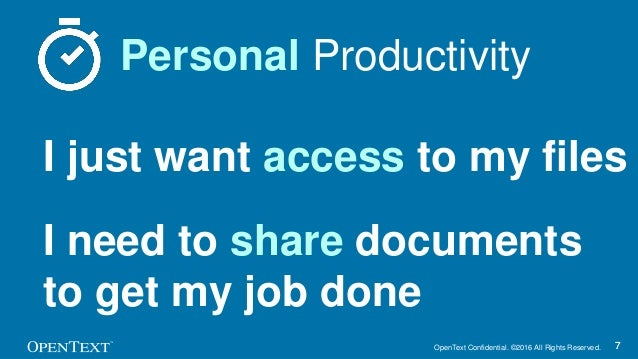 OpenText Confidential. ©2016 All Rights Reserved. 77 Personal Productivity I just want access to my files I need to share ...