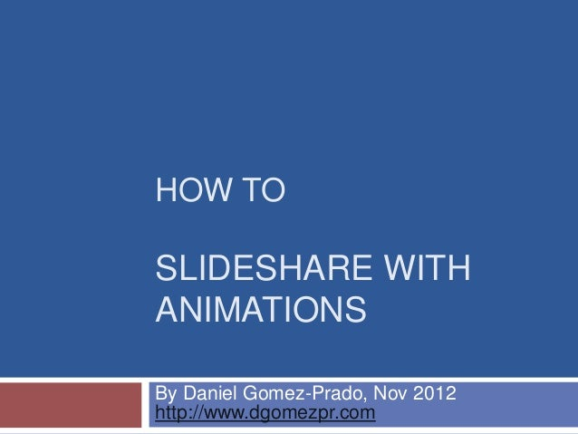 HOW TOSLIDESHARE WITHANIMATIONSBy Daniel Gomez-Prado, Nov 2012http://www.dgomezpr.com
