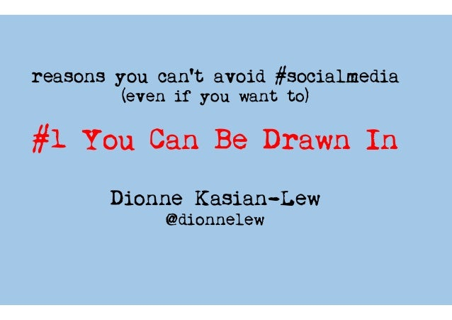 reasons you can't avoid #socialmedia (even if you want to) #1 You Can Be Drawn In Dionne Kasian-Lew @dionnelew