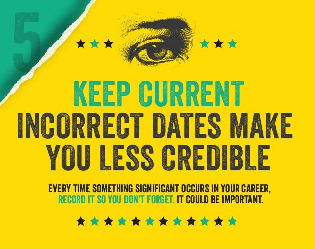 5  KEEP CURRENT INCORRECT DATES MAKE YOU LESS CREDIBLE Every time something significant occurs in your career, record it s...