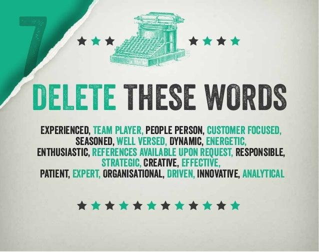 7DELETE THESE WORDS Experienced, Team Player, people person, customer focused, seasoned, well versed, Dynamic, energetic, ...