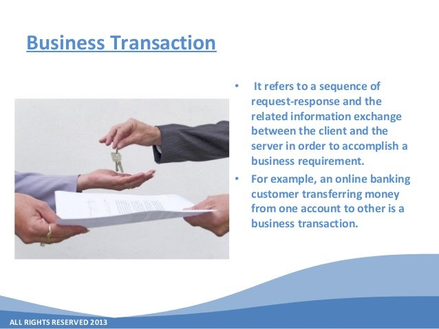 ALL RIGHTS RESERVED 2013 Business Transaction • It refers to a sequence of request-response and the related information ex...