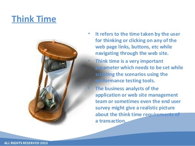 ALL RIGHTS RESERVED 2013 Think Time • It refers to the time taken by the user for thinking or clicking on any of the web p...