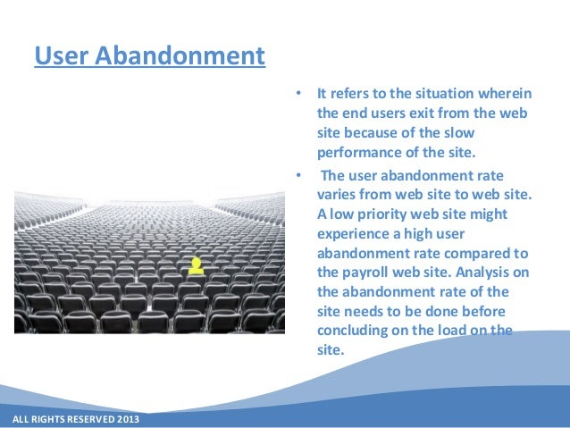 ALL RIGHTS RESERVED 2013 User Abandonment • It refers to the situation wherein the end users exit from the web site becaus...