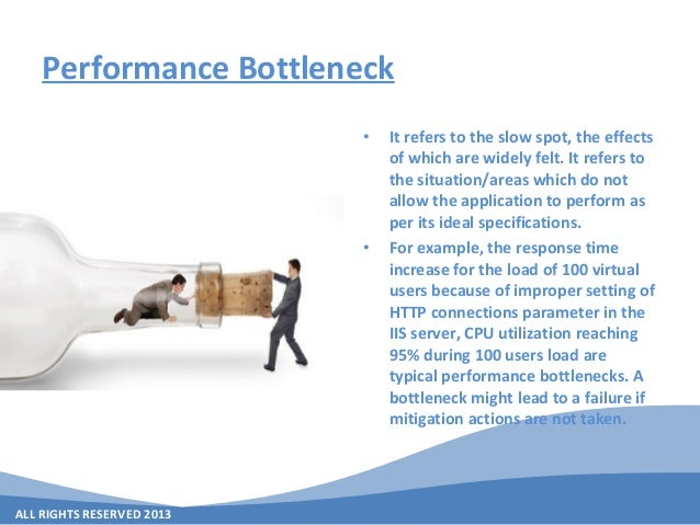 ALL RIGHTS RESERVED 2013 Performance Bottleneck • It refers to the slow spot, the effects of which are widely felt. It ref...