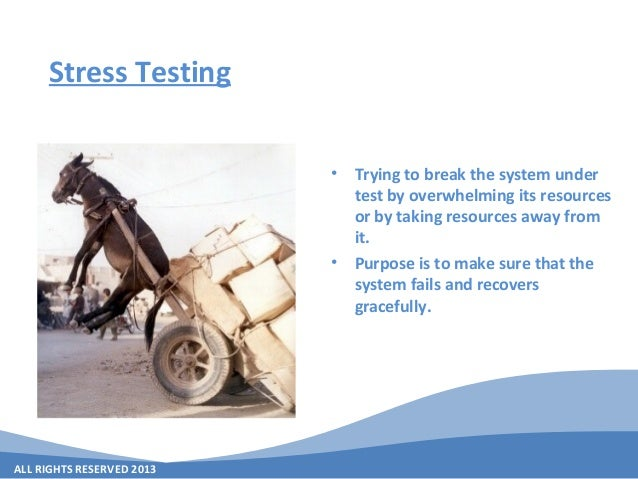 ALL RIGHTS RESERVED 2013 Stress Testing • Trying to break the system under test by overwhelming its resources or by taking...