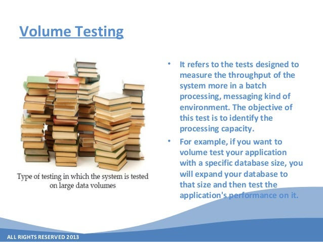ALL RIGHTS RESERVED 2013 Volume Testing • It refers to the tests designed to measure the throughput of the system more in ...