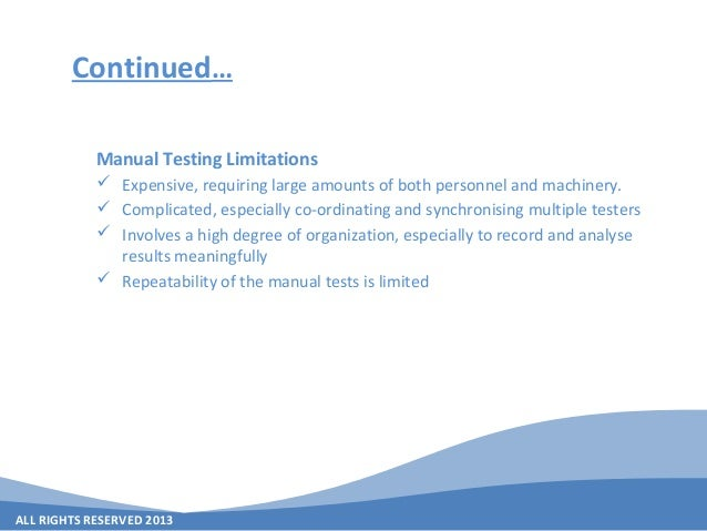 ALL RIGHTS RESERVED 2013 Continued… Manual Testing Limitations  Expensive, requiring large amounts of both personnel and ...