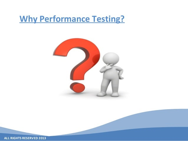 ALL RIGHTS RESERVED 2013 Why Performance Testing?