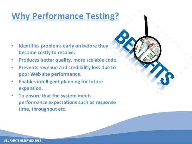 ALL RIGHTS RESERVED 2013 Why Performance Testing? • Identifies problems early on before they become costly to resolve. • P...