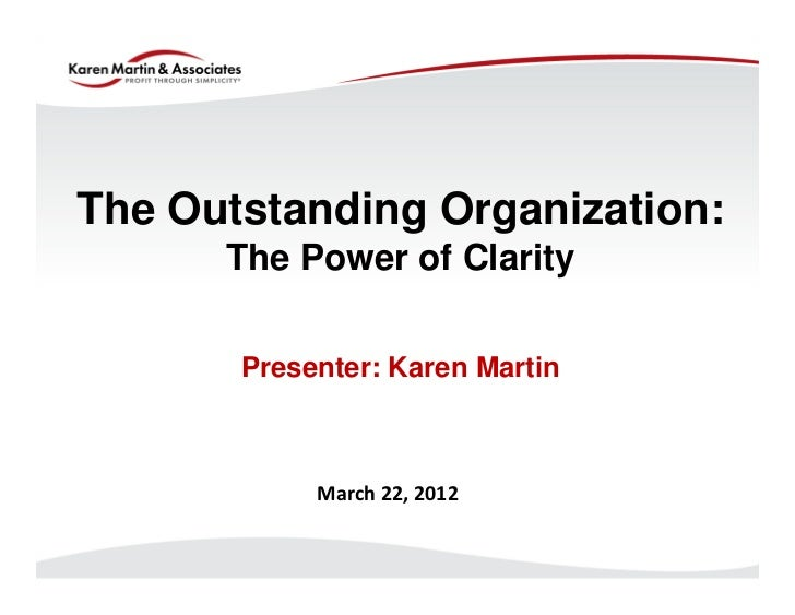 The Outstanding Organization:      The Power of Clarity       Presenter: Karen Martin            March 22, 2012