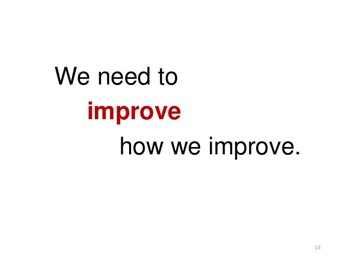 We need to  improve     how we improve.                       13