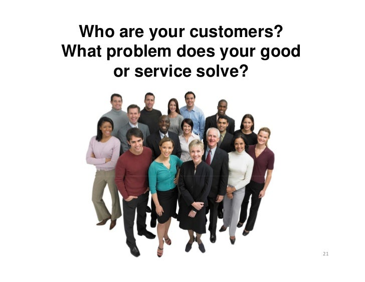 Who are your customers?What problem does your good      or service solve?                              21