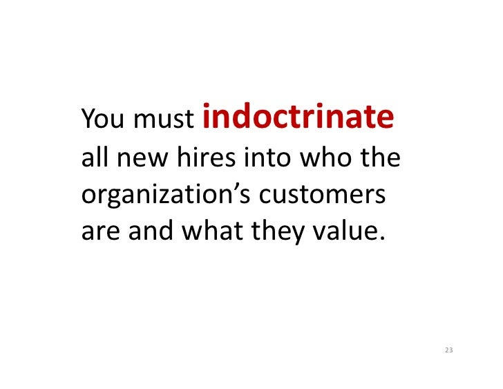 You must indoctrinateall new hires into who the organization's customers are and what they value.                         ...