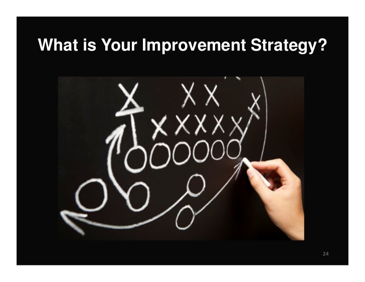 What is Your Improvement Strategy?                                 24