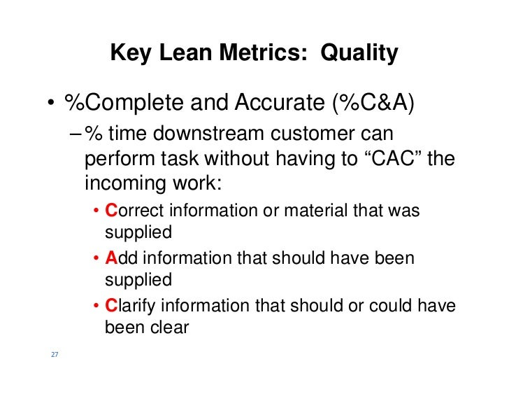 Key Lean Metrics: Quality• %Complete and Accurate (%C&A)     – % time downstream customer can       perform task without h...
