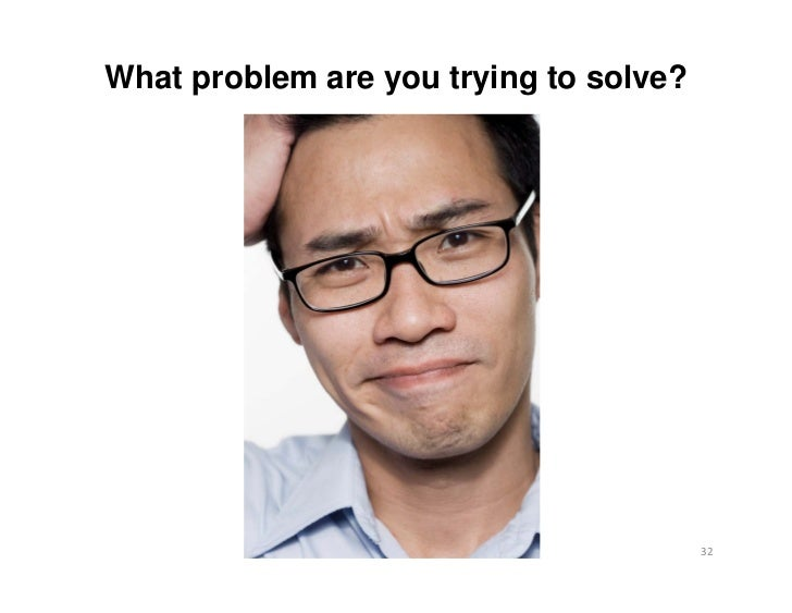 What problem are you trying to solve?                                        32