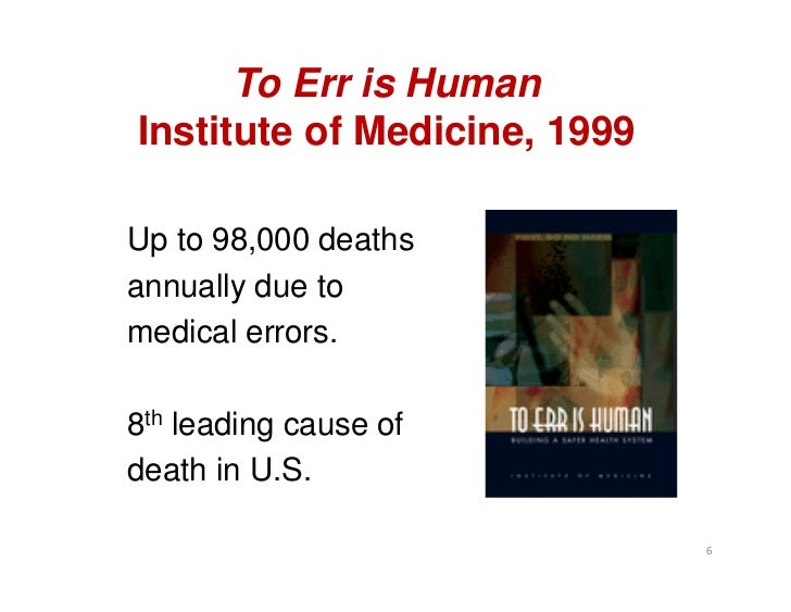 To Err is HumanInstitute of Medicine, 1999Up to 98,000 deathsannually due tomedical errors.8th leading cause ofdeath in U....