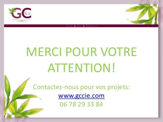 MERCI POUR VOTRE ATTENTION! Contactez-nous pour vos projets: www.gccie.com 06 78 29 33 84