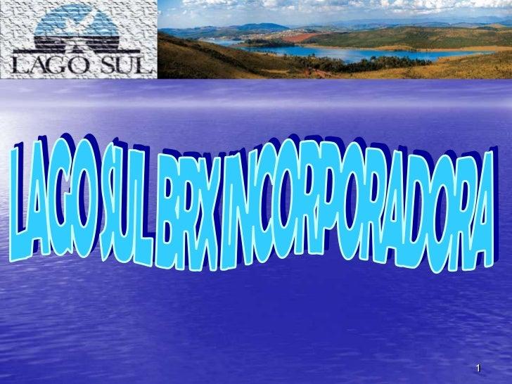 1<br />Seu logotipo aqui<br />LAGO SUL BRX INCORPORADORA<br />