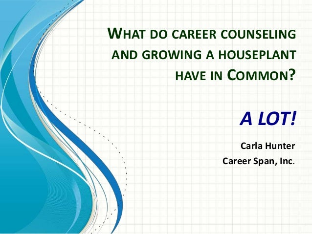 WHAT DO CAREER COUNSELINGAND GROWING A HOUSEPLANT        HAVE IN COMMON?                   A LOT!                   Carla ...