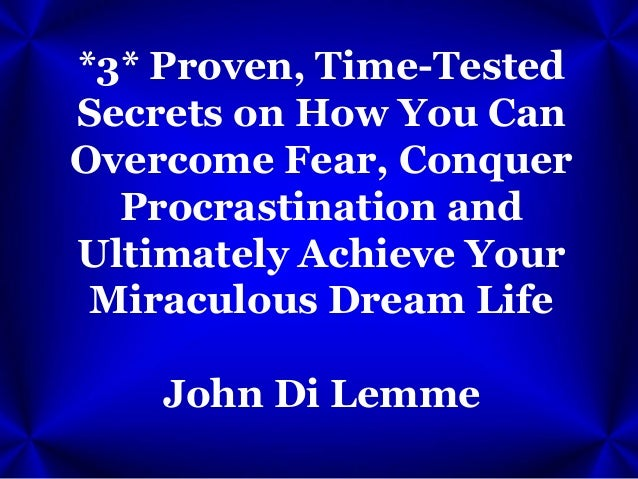 *3* Proven, Time-Tested Secrets on How You Can Overcome Fear, Conquer Procrastination and Ultimately Achieve Your Miraculo...