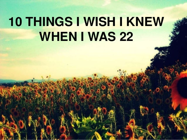 10 THINGS I WISH I KNEW WHEN I WAS 22