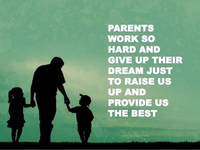 PARENTS WORK SO HARD AND GIVE UP THEIR DREAM JUST TO RAISE US UP AND PROVIDE US THE BEST