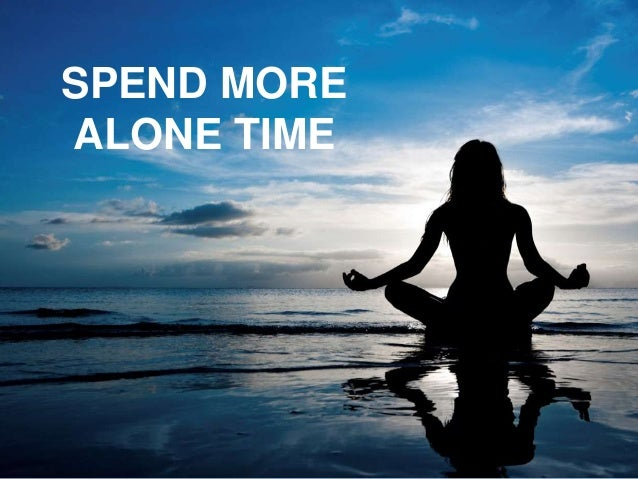 SPEND MORE ALONE TIME