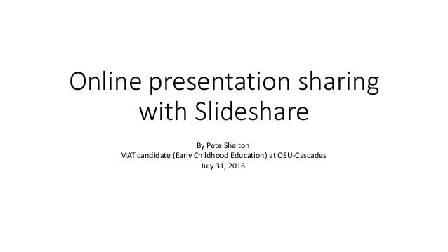 Online presentation sharing with Slideshare By Pete Shelton MAT candidate (Early Childhood Education) at OSU-Cascades July...